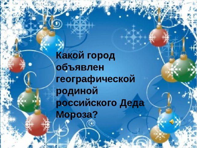 Какой город объявлен географической родиной российского Деда Мороза?