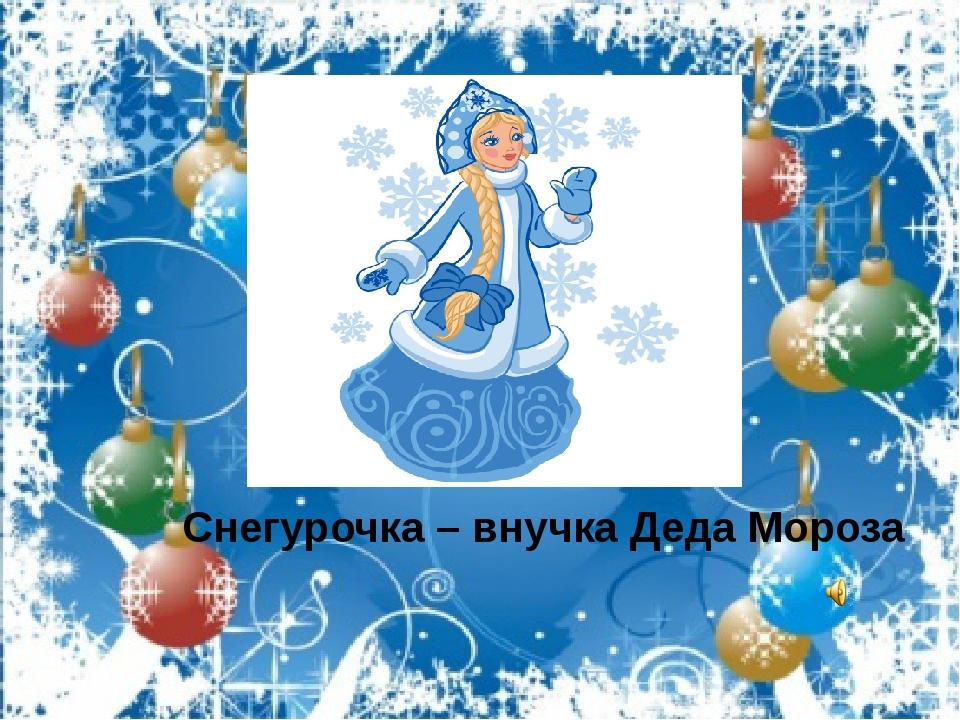 Снегурочка – внучка Деда Мороза