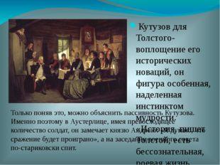 Кутузов для Толстого- воплощение его исторических новаций, он фигура особенна