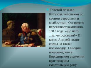 Толстой показал Кутузова человеком со своими страстями и слабостями. Он тяжел