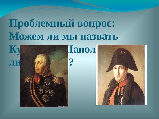 Проблемный вопрос: Можем ли мы назвать Кутузова и Наполеона личностями?