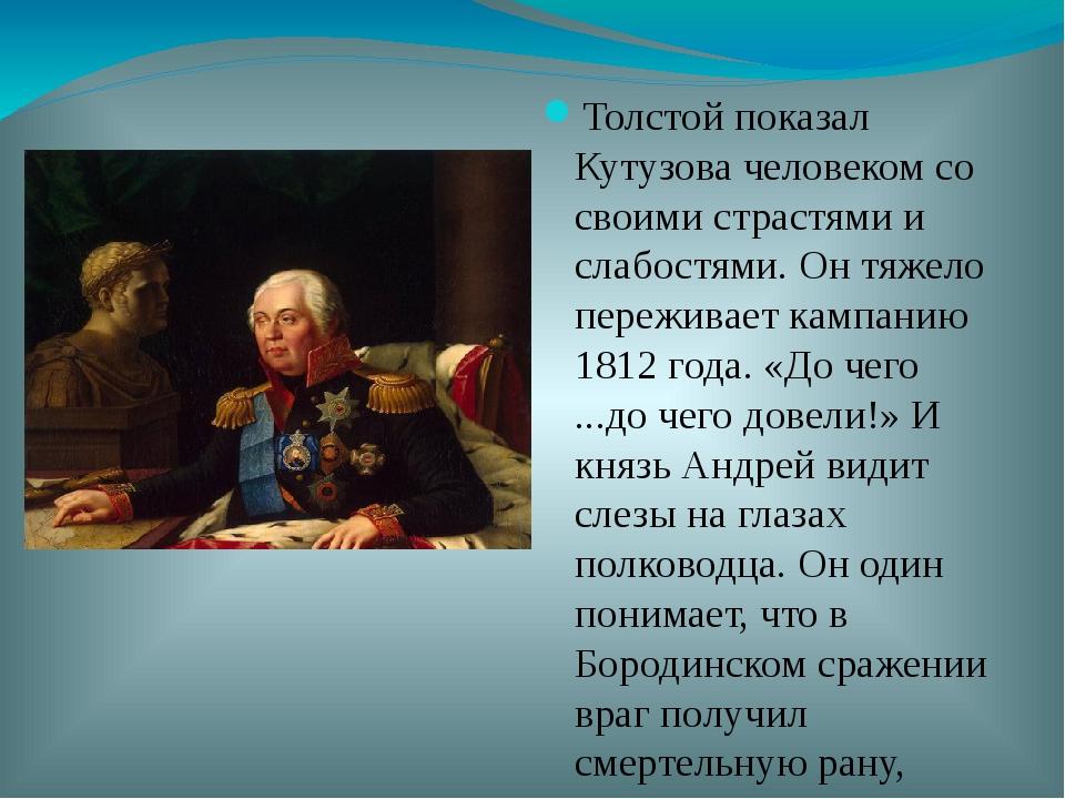 Толстой показал Кутузова человеком со своими страстями и слабостями. Он тяжел...