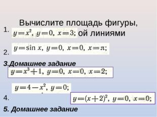 Вычислите площадь фигуры, ограниченной линиями 1. 2. 3.Домашнее задание 4. 5