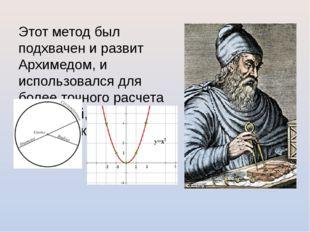 Этот метод был подхвачен и развит Архимедом, и использовался для более точног