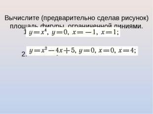 Вычислите (предварительно сделав рисунок) площадь фигуры, ограниченной линия