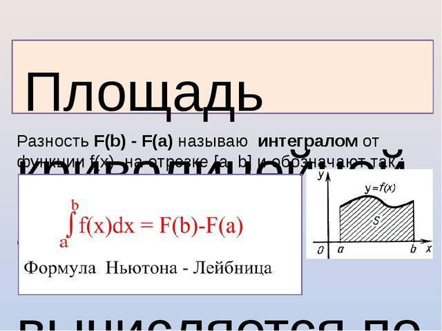 Площадь криволинейной трапеции. Площадь криволинейной трапеции вычисляется п...