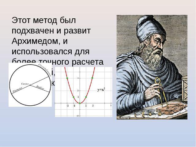 Этот метод был подхвачен и развит Архимедом, и использовался для более точног...
