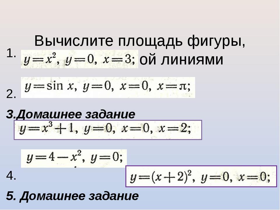 Вычислите площадь фигуры, ограниченной линиями 1. 2. 3.Домашнее задание 4. 5...