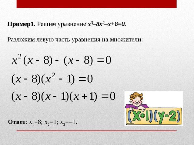 Пример1. Решим уравнение x3–8x2–x+8=0. Разложим левую часть уравнения на множ...