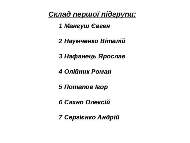 Склад першої підгрупи: 1 Мангуш Євген 2 Наумченко Віталій 3 Нафанець Ярослав...