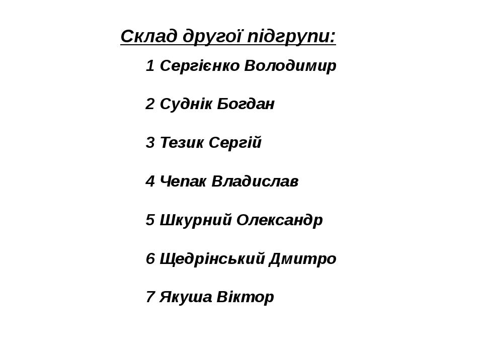 Склад другої підгрупи: 1 Сергієнко Володимир 2 Суднік Богдан 3 Тезик Сергій 4...