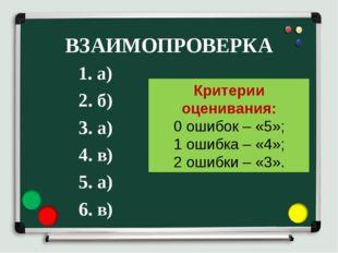 ВЗАИМОПРОВЕРКА 1. а) 2. б) 3. а) 4. в) 5. а) 6. в) Критерии оценивания: 0 оши