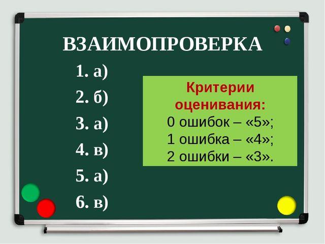 ВЗАИМОПРОВЕРКА 1. а) 2. б) 3. а) 4. в) 5. а) 6. в) Критерии оценивания: 0 оши...
