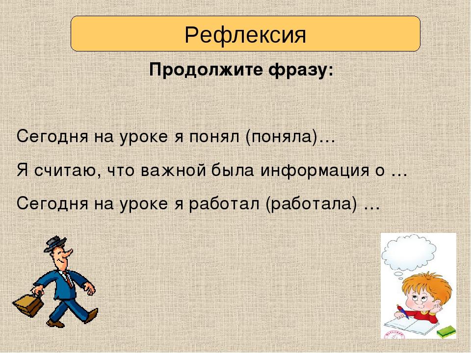 Рефлексия Продолжите фразу: Сегодня на уроке я понял (поняла)… Я считаю, что...