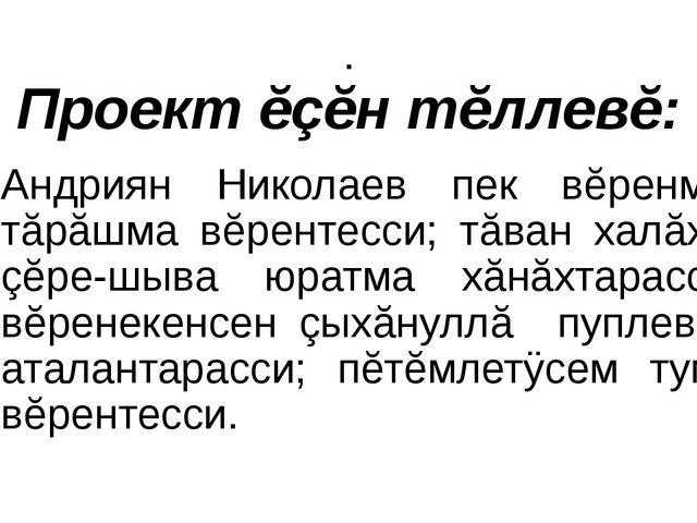 . Проект ĕçĕн тĕллевĕ: Андриян Николаев пек вĕренме, тăрăшма вĕрентесси; тăва...
