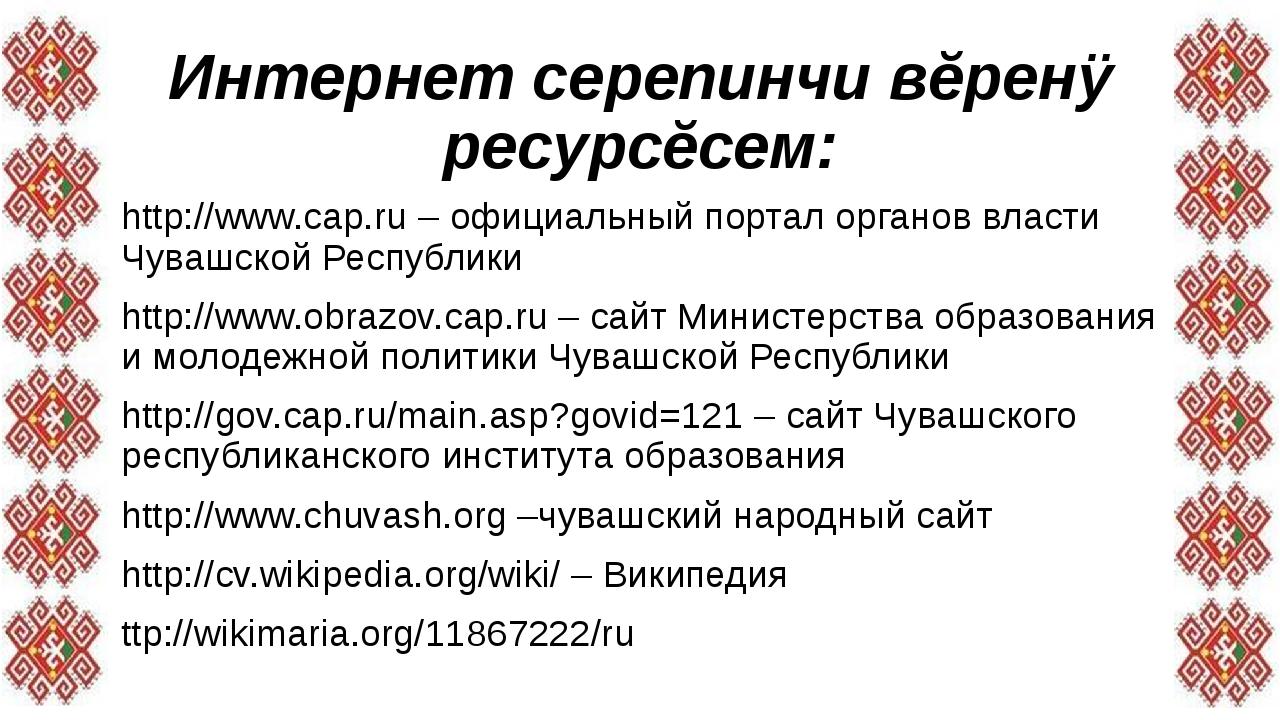 Интернет серепинчи вĕренÿ ресурсĕсем: http://www.cap.ru– официальный портал...