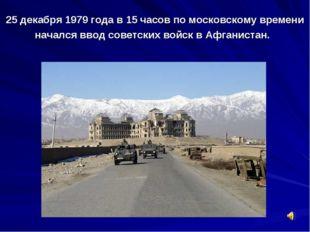 25 декабря 1979 года в 15 часов по московскому времени начался ввод советских