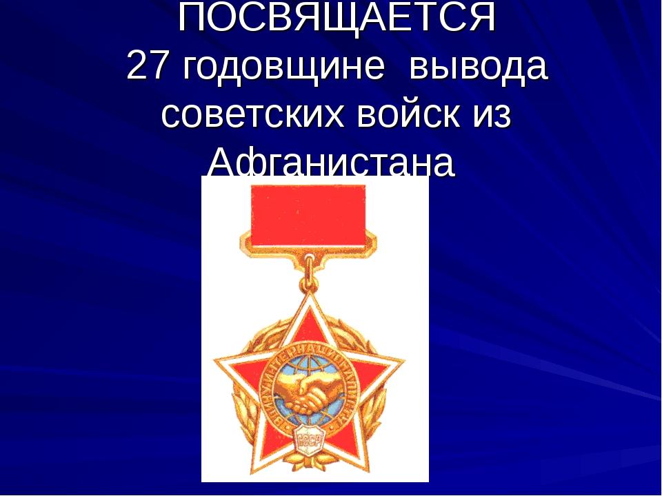 ПОСВЯЩАЕТСЯ 27 годовщине вывода советских войск из Афганистана