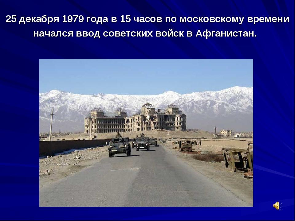 25 декабря 1979 года в 15 часов по московскому времени начался ввод советских...