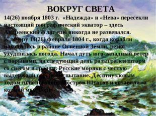 Вокруг света ВОКРУГ СВЕТА 14(26) ноября 1803 г. «Надежда» и «Нева» пересекли