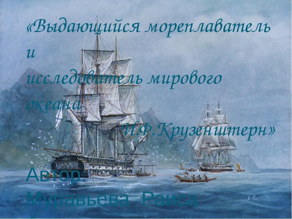 «Выдающийся мореплаватель и исследователь мирового океана И.Ф.Крузенштерн» ...