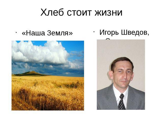 Хлеб стоит жизни «Наша Земля» Игорь Шведов, г. Саратов