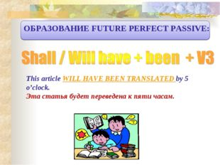 ОБРАЗОВАНИЕ FUTURE PERFECT PASSIVE: This article WILL HAVE BEEN TRANSLATED by