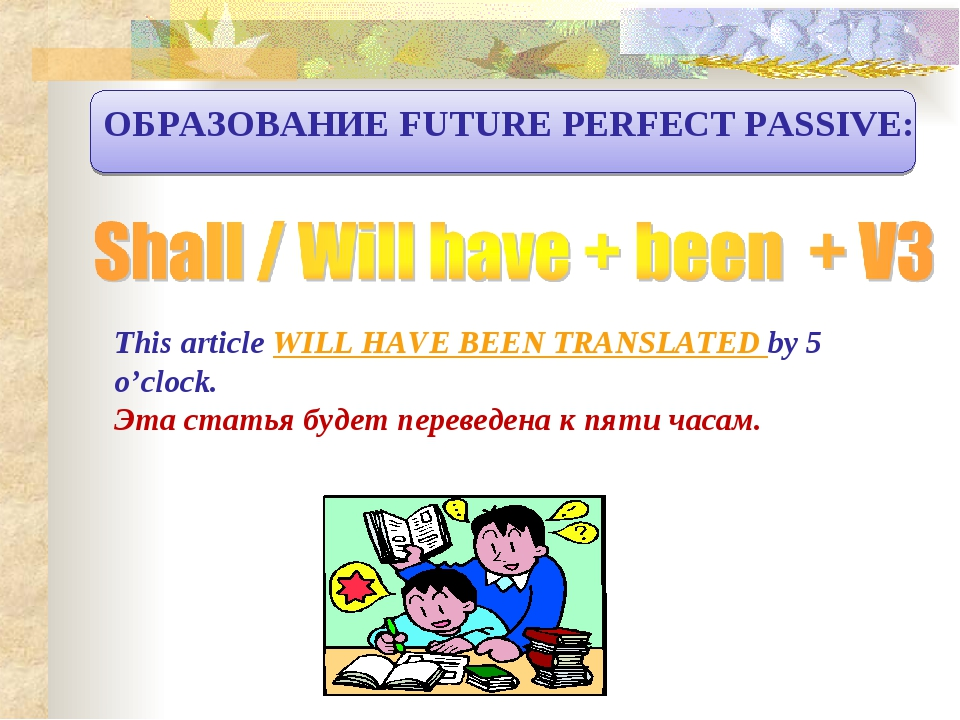 ОБРАЗОВАНИЕ FUTURE PERFECT PASSIVE: This article WILL HAVE BEEN TRANSLATED by...
