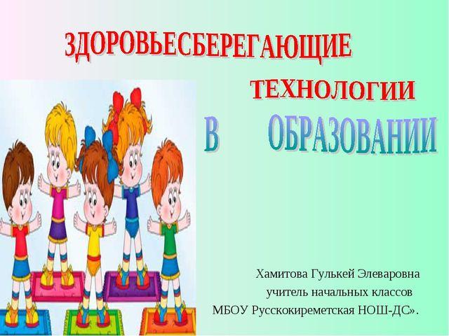 Хамитова Гулькей Элеваровна учитель начальных классов МБОУ Русскокиреметская...