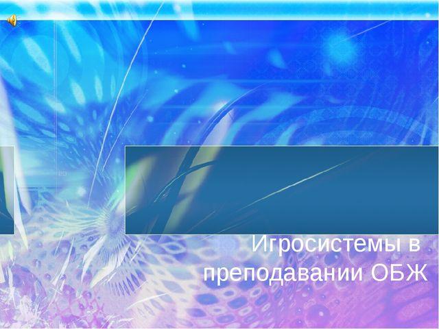 Игросистемы в преподавании ОБЖ Клячкина Людмила Викторовна
