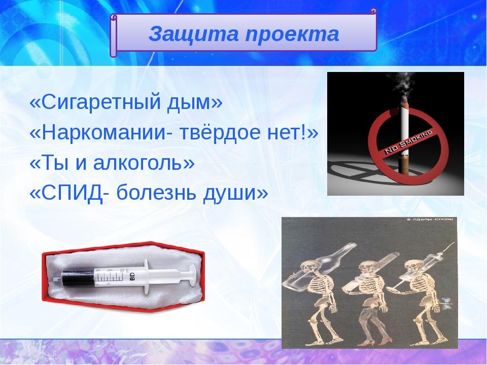 «Сигаретный дым» «Наркомании- твёрдое нет!» «Ты и алкоголь» «СПИД- болезнь д...