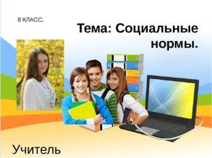 8 КЛАСС. Учитель обществознания: Беспалов И.А. Тема: Социальные нормы.