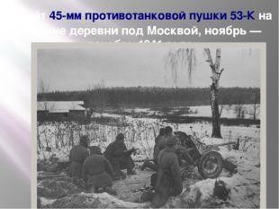 Расчёт45-мм противотанковой пушки 53-Кна окраине деревни под Москвой, ноябр