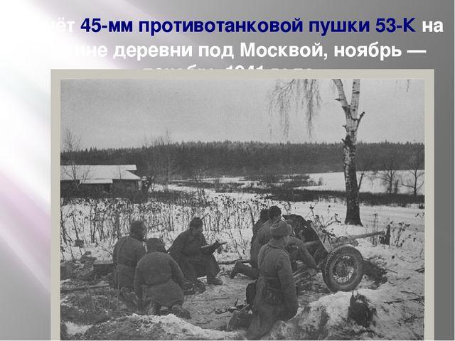 Расчёт45-мм противотанковой пушки 53-Кна окраине деревни под Москвой, ноябр...