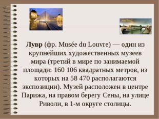 Лувр (фр. Musée du Louvre) — один из крупнейших художественных музеев мира (т
