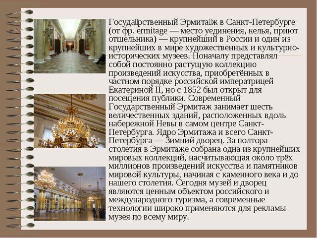 Госуда́рственный Эрмита́ж в Санкт-Петербурге (от фр. ermitage — место уединен...