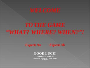 "WELCOME TO THE GAME ""WHAT? WHERE? WHEN?""! Experts 9a Experts 9b GOOD LUCK! T"
