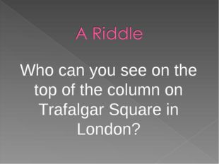 Who can you see on the top of the column on Trafalgar Square in London?