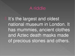 It's the largest and oldest national museum in London. It has mummies, ancien