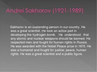 Sakharov is an oustanding person in our country. He was a great scientist. H