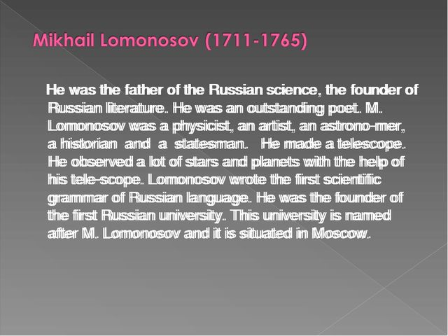 He was the father of the Russian science, the founder of Russian literature....