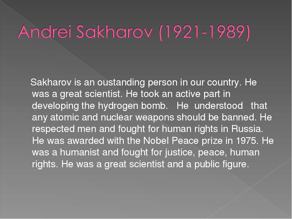 Sakharov is an oustanding person in our country. He was a great scientist. H...