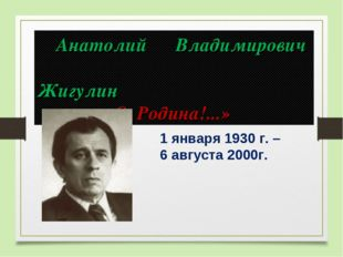 1 января 1930 г. – 6 августа 2000г. Анатолий Владимирович Жигулин «