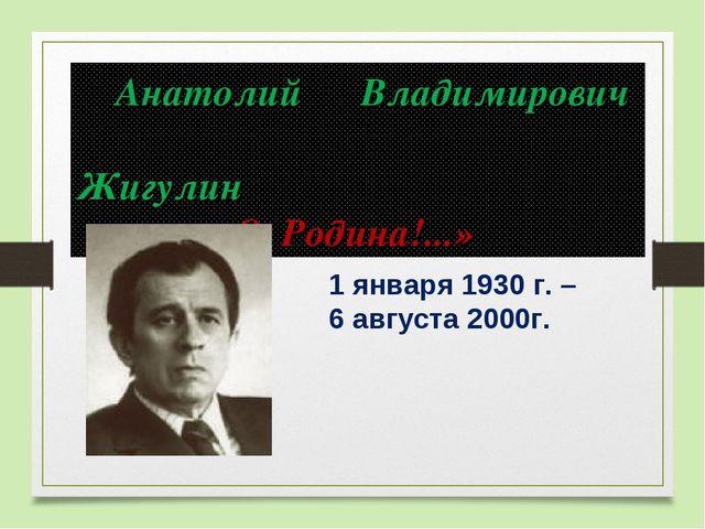 1 января 1930 г. – 6 августа 2000г. Анатолий Владимирович Жигулин «...
