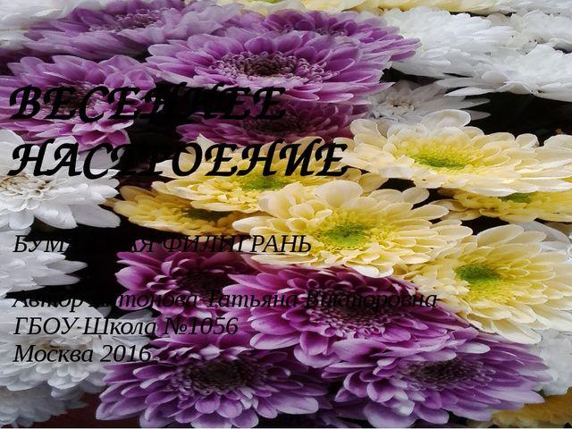 ВЕСЕННЕЕ НАСТРОЕНИЕ БУМАЖНАЯ ФИЛИГРАНЬ Автор Антонова Татьяна Викторовна ГБОУ...