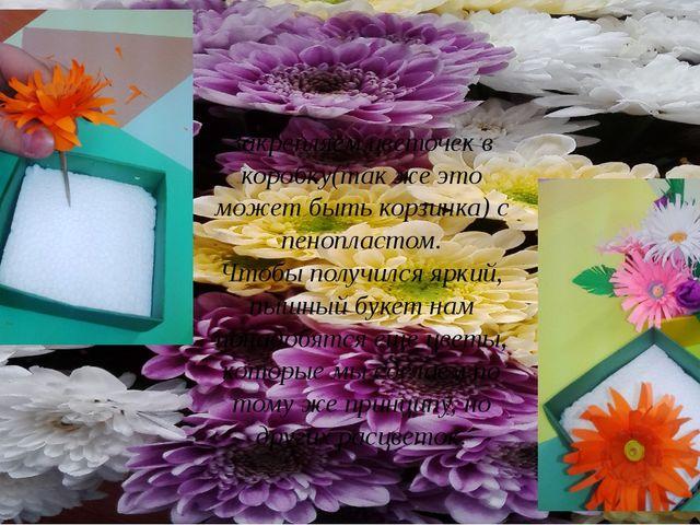 Закрепляем цветочек в коробку(так же это может быть корзинка) с пенопластом....