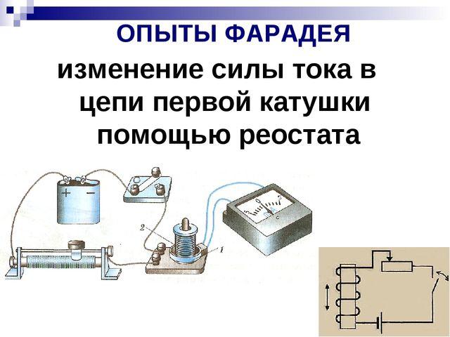ОПЫТЫ ФАРАДЕЯ изменение силы тока в цепи первой катушки помощью реостата