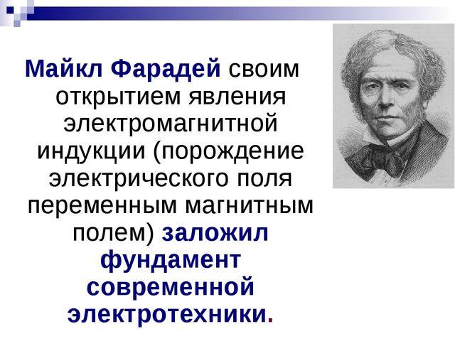 Майкл Фарадей своим открытием явления электромагнитной индукции (порождение э...