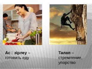 Талап – стремление, упорство Ас әзірлеу – готовить еду