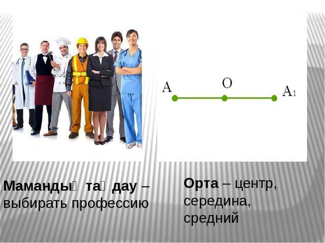 Мамандық таңдау – выбирать профессию Орта – центр, середина, средний